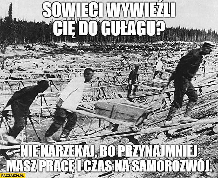 Sowieci wywieźli Cię do gułagu? Nie narzekaj bo przynajmniej masz pracę i czas na samorozwój