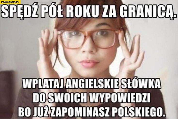 Spędź pół roku za granicą wplataj angielskie słówka do swoich wypowiedzi bo już zapominasz polskiego