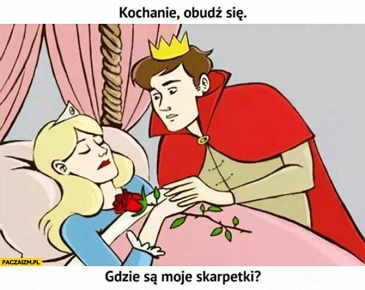 Śpiąca Królewna książę kochanie obudź się, gdzie są moje skarpetki