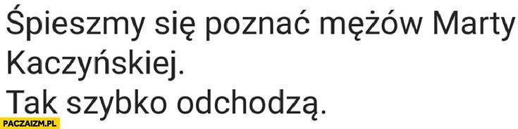 Śpieszmy się poznać mężów Marty Kaczyńskiej tak szybko odchodzą