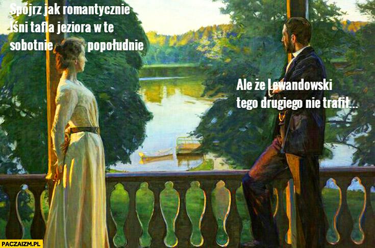 Spójrz jak romantycznie lśni tafla jeziora w te sobotnie popołudnie ale że Lewandowski tego drugiego nie trafił