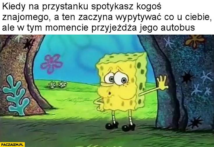 Spongebob kiedy na przystanku spotkasz kogoś znajomego a ten zaczyna wypytywać co u Ciebie ale w tym momencie przyjeżdża jego autobus uff