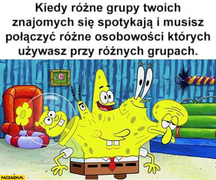 Spongebob kiedy różne grupy Twoich znajomych spotykają się i musisz połączyć różne osobowości których używasz przy różnych grupach
