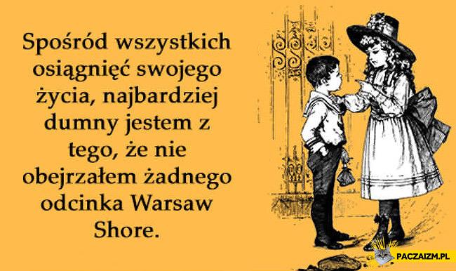 Spośród wszystkich osiągnięć swojego życia najbardziej dumny jestem że nie obejrzalem żadnego odcinka Warsaw Shore