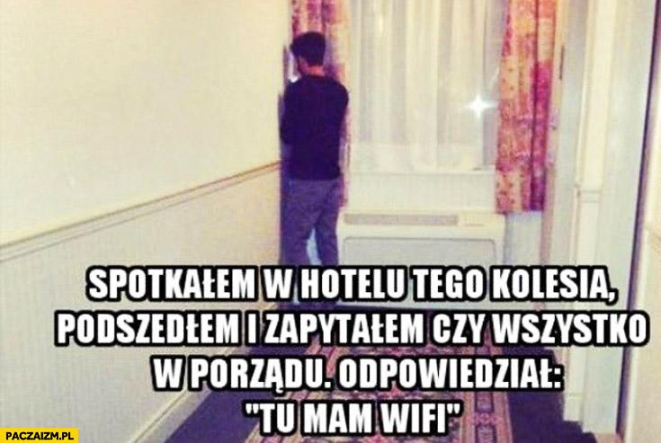 Spotkałem w hotelu tego kolesia podszedłem i zapytałem czy wszystko w porządku odpowiedział tu mam wifi
