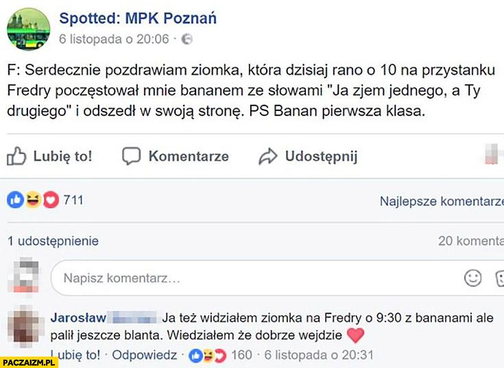 """Spotted Poznań: pozdrawiam ziomka który poczęstował mnie bananem """"ja zjem jednego a Ty drugiego"""", banan pierwsza klasa. Widziałem jak palił blanta, wiedziałem, że dobrze wejdzie"""