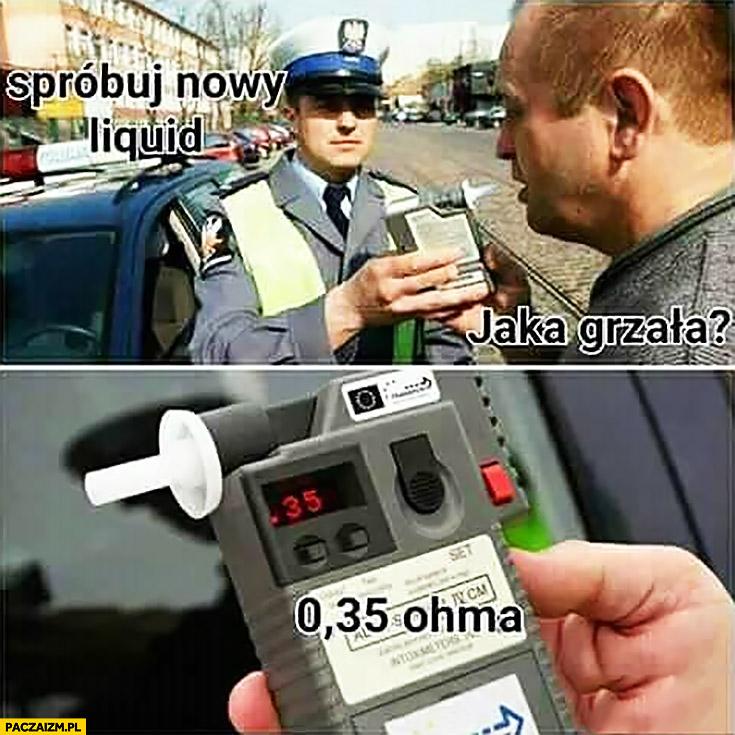 Spróbuj nowy liquid. Jaka grzała? 0,35 ohma alkomat policjant