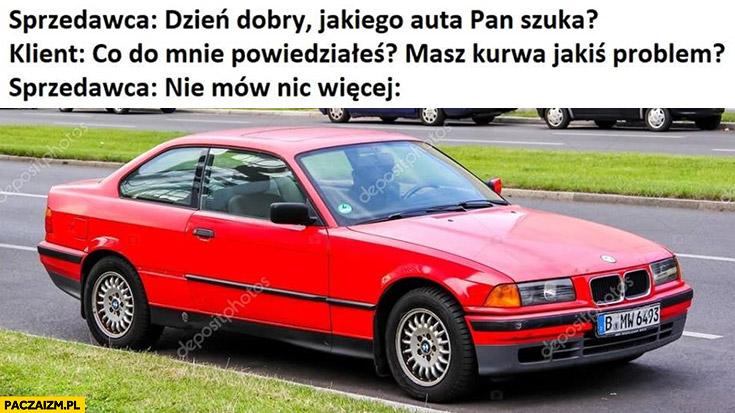 Sprzedawca: dzień dobry, jakiego auta pan szuka? Klient: co do mnie powiedziałeś? Masz kurna jakiś problem? Sprzedawca: nie mów nic więcej stare BMW Seria 3
