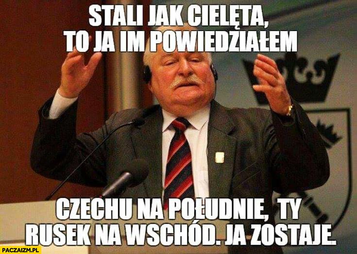 Stali jak cielęta, to ja im powiedziałem: Czechu na południe, Ty Rusek na wschód, ja zostaję. Lech Wałęsa Lech Czech Rus