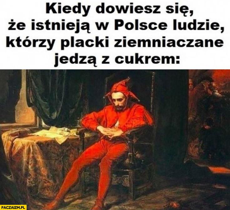 Stańczyk kiedy dowiesz się, że istnieją w Polsce ludzie którzy placki ziemniaczane jedzą z cukrem