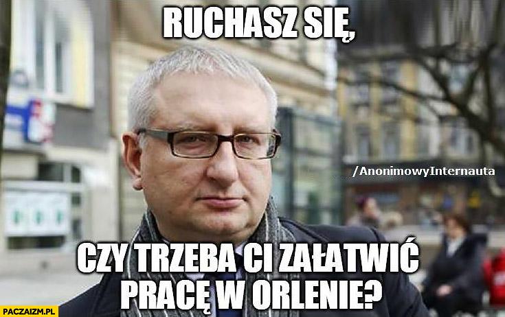 Stanisław Pięta ruchasz się czy trzeba Ci załatwić pracę w Orlenie? Anonimowy internauta