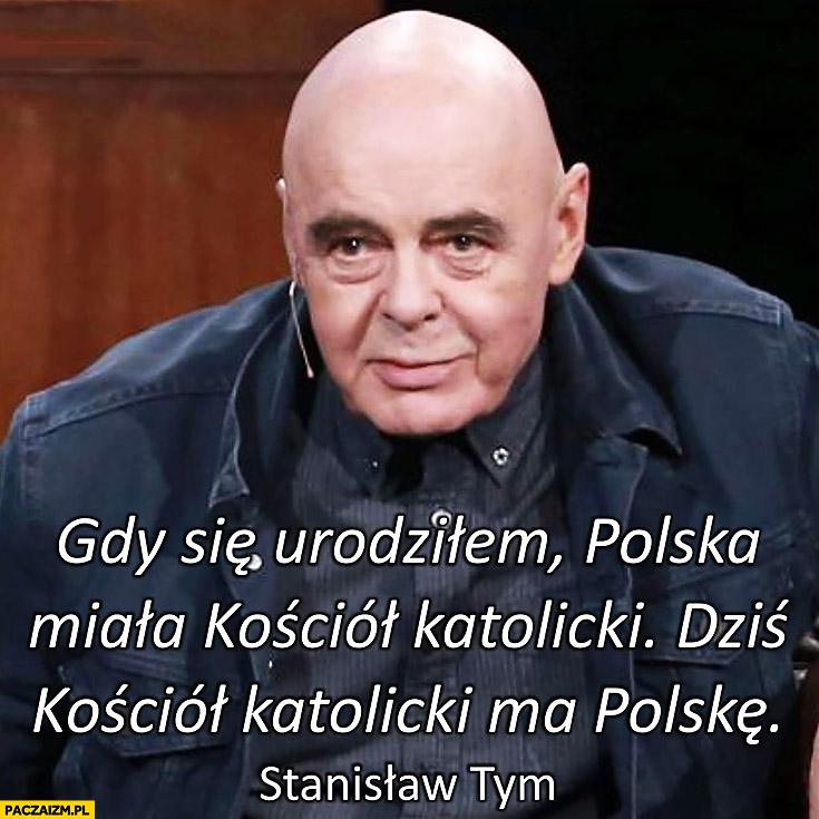 Stanisław Tym: gdy się urodziłem Polska miała kościół katolicki, dziś kościół katolicki ma Polskę cytat