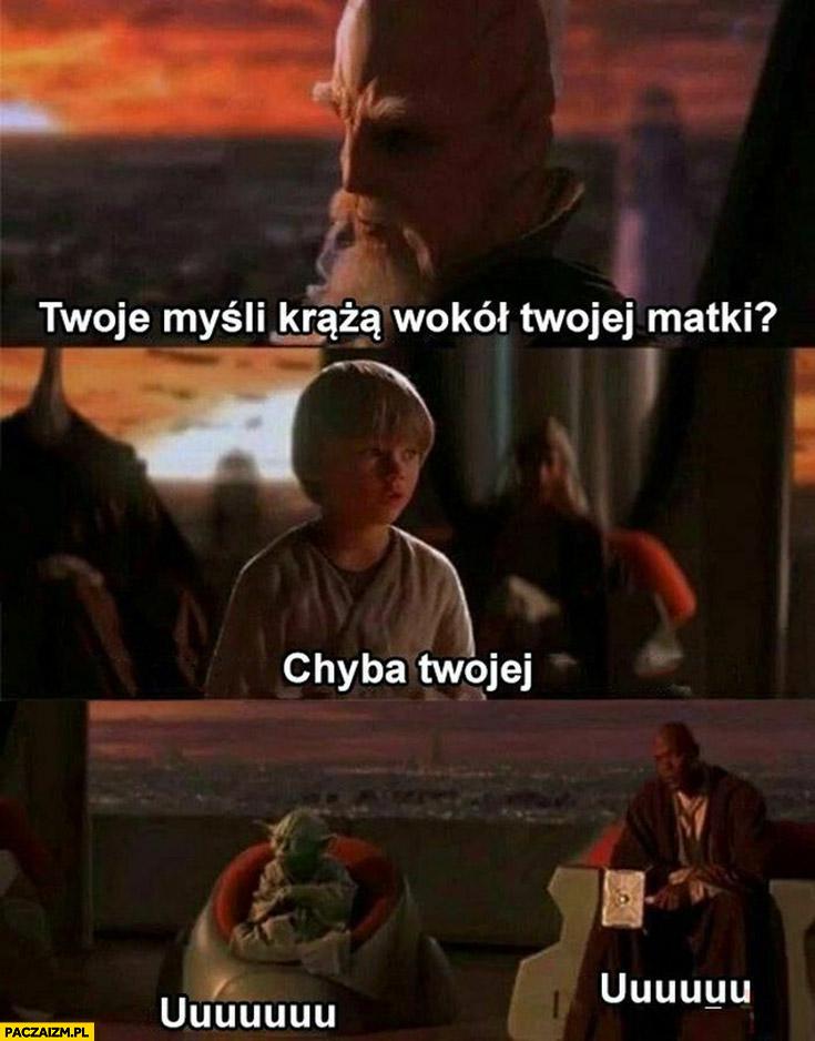 Star Wars Anakin twoje myśli krążą wokół twojej matki chyba twojej uuu