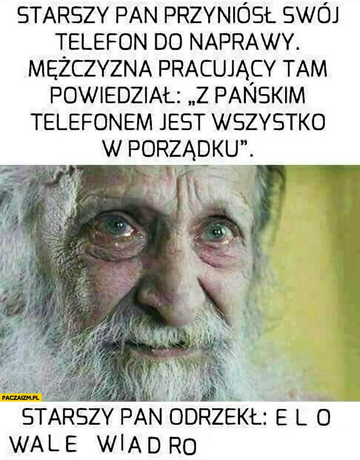 Starszy pan przyniósł swój telefon do naprawy, mężczyzna pracujący tam powiedział z pańskim telefonem jest wszystko w porządku, starszy pan odrzekł elo walę wiadro