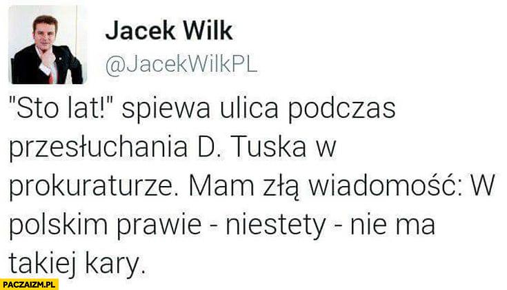 Sto lat śpiewa ulica podczas przesłuchania Donalda Tuska w prokuraturze, mam złą wiadomość: w polskim prawie niestety nie ma takiej kary Jacek Wilk