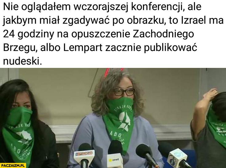 Strajk kobiet Lempart nie oglądałem wczorajszej konferencji ale jakbym miał zgadywać to Izrael ma 24 godziny na opuszczenie zachodniego brzegu albo Lempart zacznie publikować nudeski