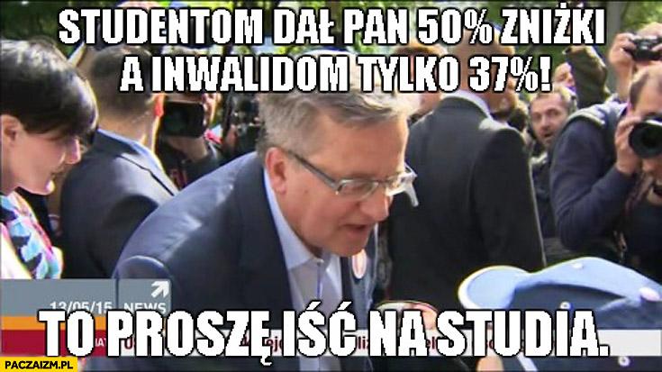 Studentom dał Pan 50% procent zniżki a inwalidom tylko 37% procent to proszę iść na studia Bronek Komorowski