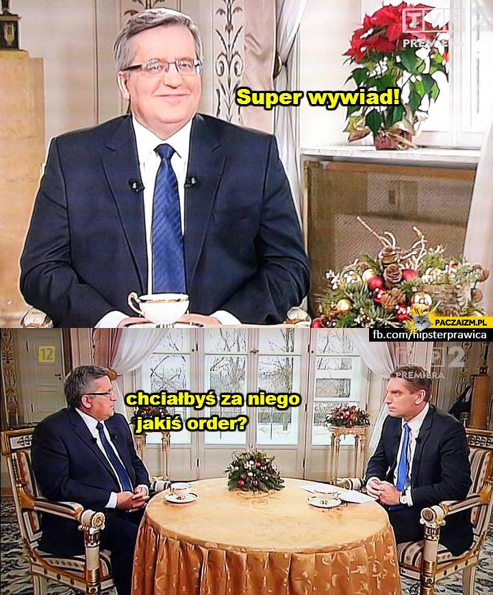 Super wywiad chciałbyś za niego jakiś order Komorowski Lis