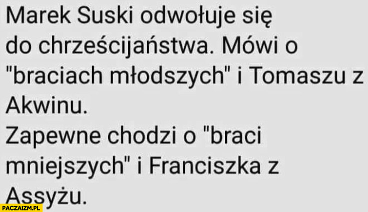 Suski odwołuje się do chrześcijaństwa mówi o braciach młodszych i Tomaszu z Akwinu, zapewne chodzi o braci mniejszych i Franciszka z Asyżu