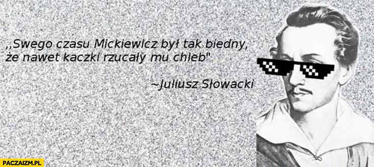 Swego czasu Mickiewicz był tak biedny, że nawet kaczki rzucały mu chleb Słowacki