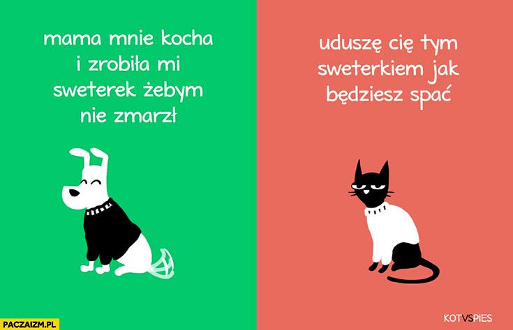 Sweterek dla psa i kota: kocha mnie i zrobiła żebym nie zmarzł vs uduszę Cie tym sweterkiem jak będziesz spać kot vs pies