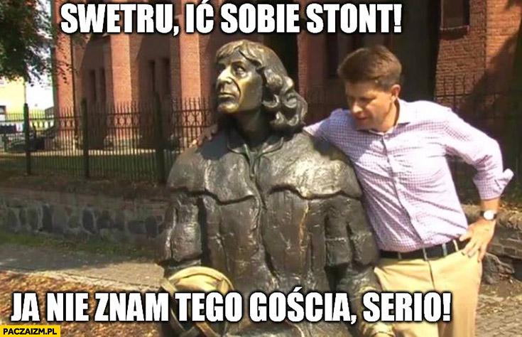 Swetru idź sobie stąd, nie znam tego gościa, serio. Pomnik Kopernika Petru