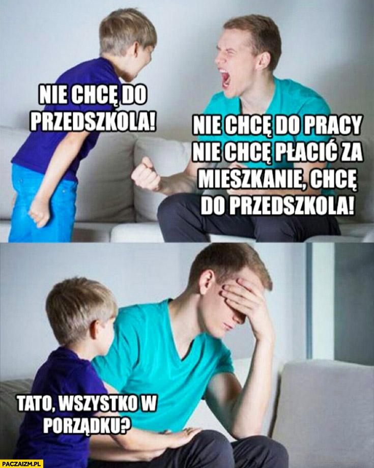Syn: tata nie chcę do przedszkola, nie chcę do pracy, płacić za mieszkanie, chcę do przedszkola, tato wszystko w porządku?