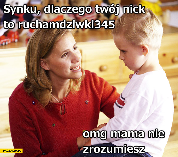 Synku dlaczego Twój nick to ruchamdziwki345 omg mama nie zrozumiesz