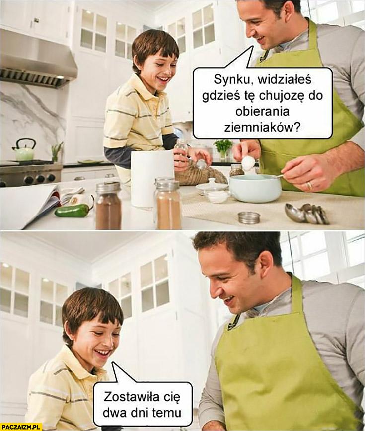 Synku widziałeś gdzieś te kijozę do obierania ziemniaków? Zostawiła Cię dwa dni temu tata syn żona