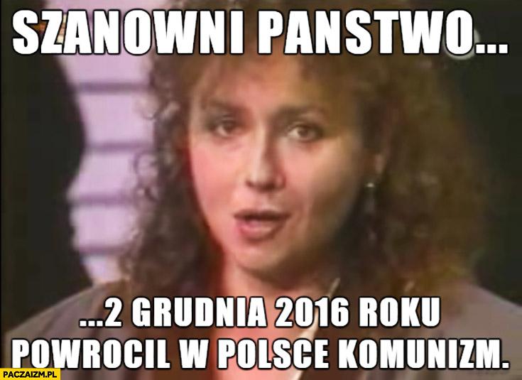 Szanowni Państwo 2 grudnia 2016 roku powrócił w Polsce komunizm