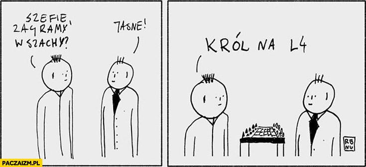 Szefie zagramy w szachy? Jasne. Król na L4