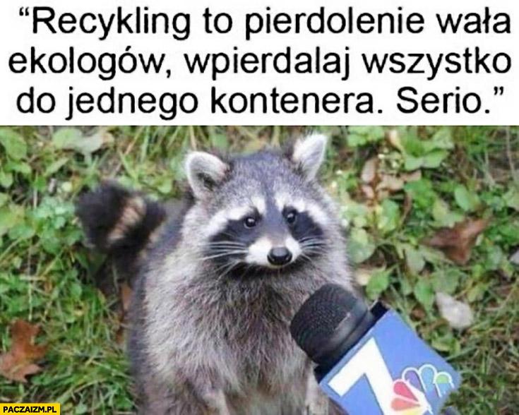 Szop pracz recykling to pierdzielenie wala ekologów, wyrzucaj wszystko do jednego kontenera serio