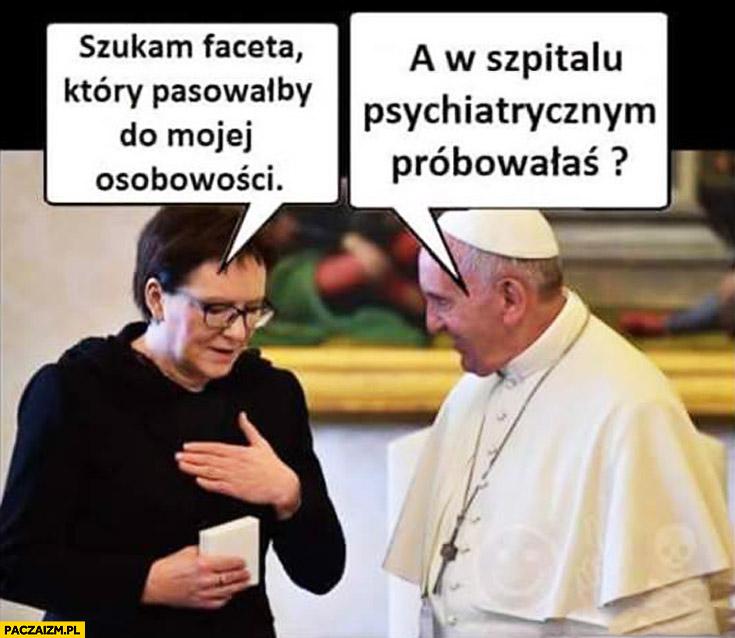 Szukam faceta który pasowałby do mojej osobowości Ewa Kopacz a w szpitalu psychiatrycznym próbowałaś? Papież Franciszek