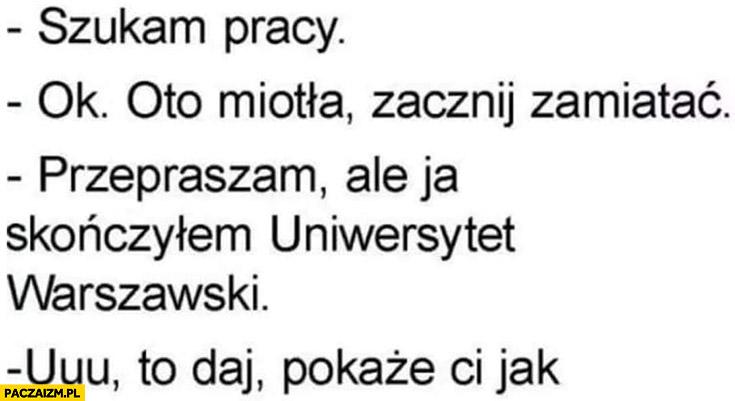 Szukam pracy: ok, oto miotła, zamiataj, przepraszam ale ja skończyłem Uniwersytet Warszawski, to daj pokażę Ci jak