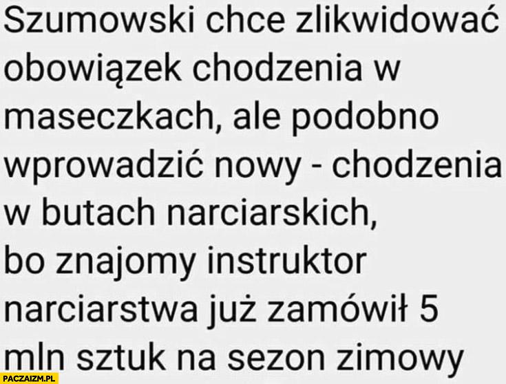 Szumowski chce zlikwidować obowiązek chodzenia w maseczkach ale wprowadzic nowy chodzenia w butach narciarskich bo znajomy instruktor już zamówił 5 milionów sztuk na sezon zimowy