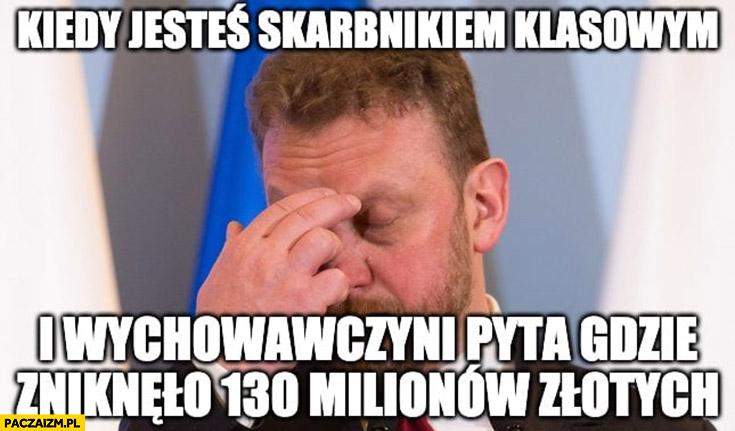 Szumowski kiedy jesteś skarbnikiem klasowym i wychowawczyni pyta gdzie zniknęło 130 milionów złotych