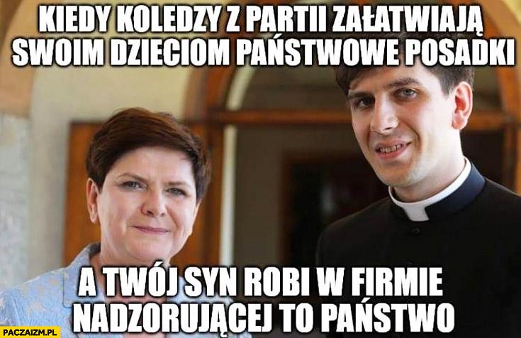 Szydło kiedy koledzy z partii załatwiają swoim dzieciom państwowe posadki a Twój syn robi w firmie nadzorującej to państwo ksiądz kościół