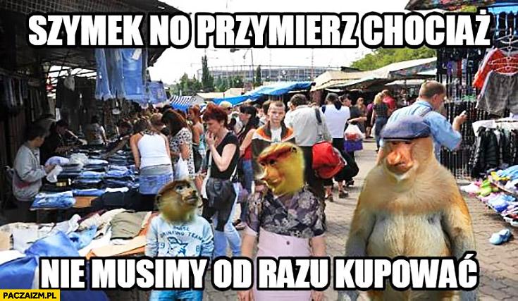 Szymek przymierz chociaż, nie musimy od razu kupować typowy Polak nosacz małpa