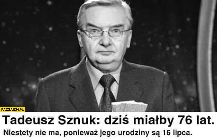Tadeusz Sznuk dziś miałby 76 lat niestety nie ma ponieważ jego urodziny są 16 lipca