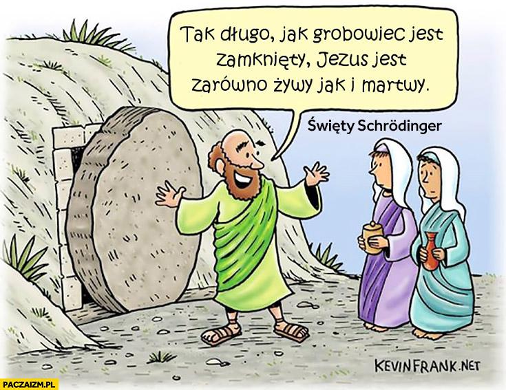 Tak długo jak grobowiec jest zamknięty Jezus jest zarówno żywy jak i martwy Schrodinger