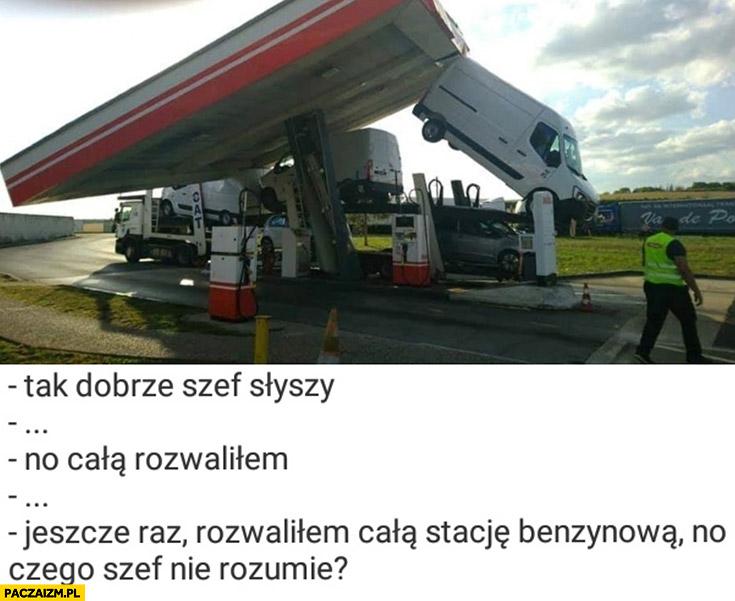 Tak dobrze szef słyszy, rozwaliłem całą stację benzynową, czego szef nie rozumie?