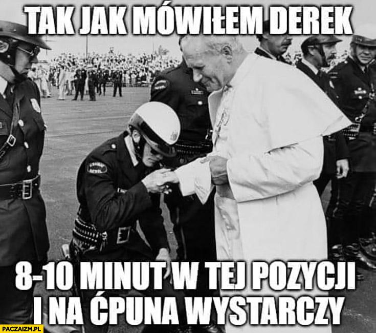 Tak jak mówiłem Derek 8-10 minut w tej pozycji i na ćpuna wystarczy George Floyd papież Jan Paweł II