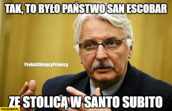 Tak to było państwo San Escobar, ze stolicą w Santo Subito Waszczykowski