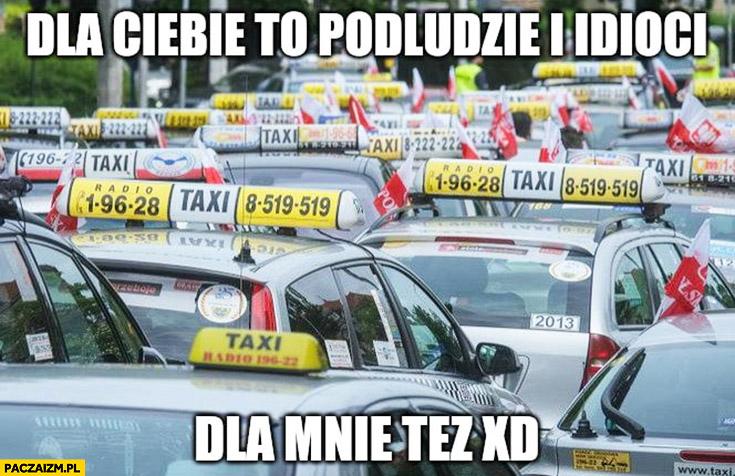 Taksówkarze dla Ciebie podludzie i idioci, dla mnie też