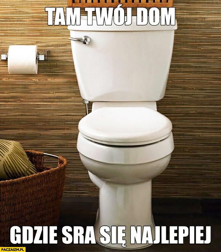 Tam Twój dom gdzie sra się najlepiej kibel toaleta