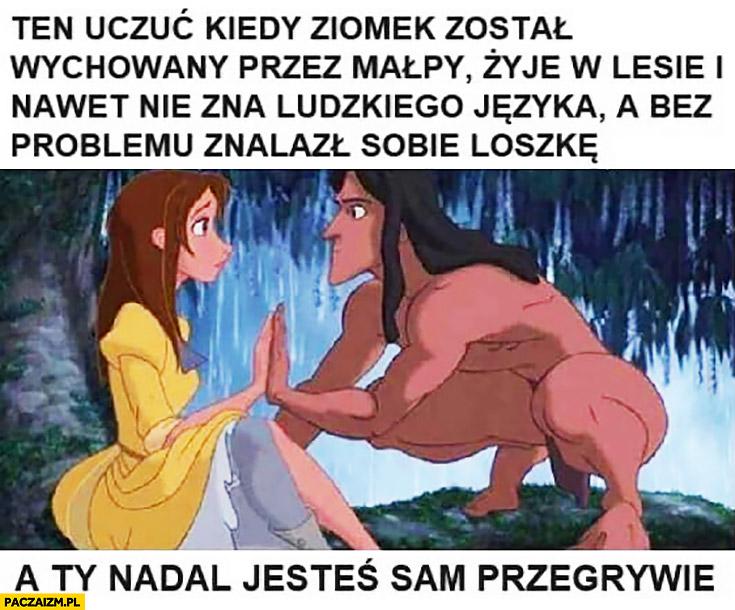 Tarzan ten uczuć kiedy ziomek został wychowany przez małpy, żyje w lesie i nie zna ludzkiego języka a bez problemu znalazł sobie loszkę a Ty nadal jesteś sam przegrywie