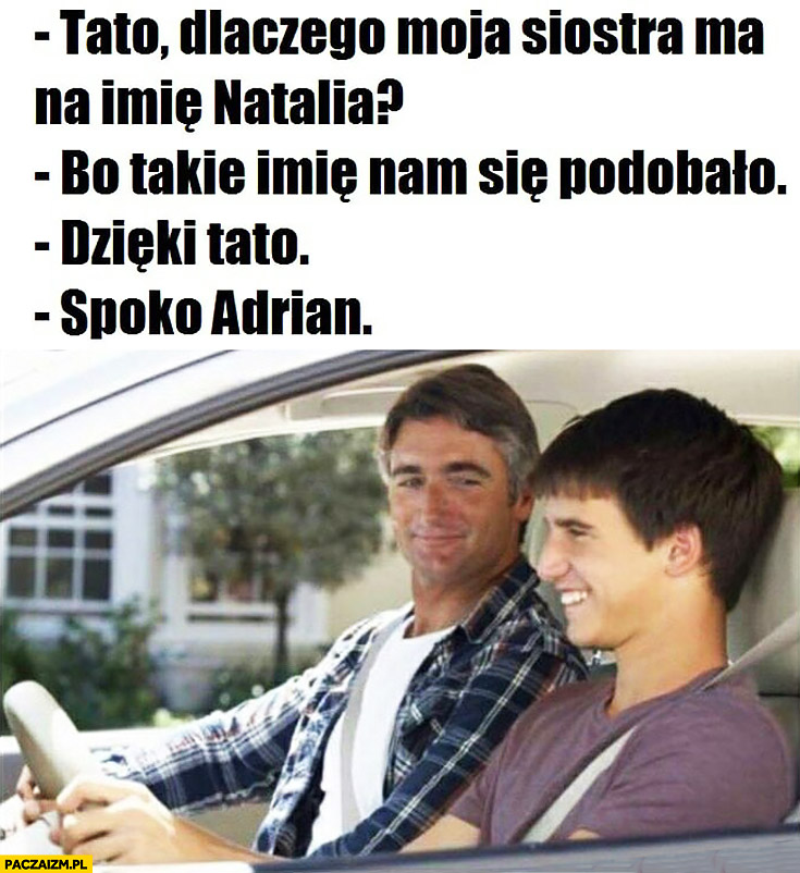 Tato dlaczego moja siostra ma na imię Natalia? Bo takie imię nam się podobało, dzięki tato spoko Adrian