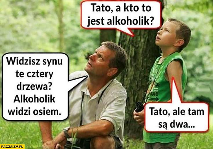 Tato kto to jest alkoholik? Widzisz te cztery drzewa? Alkoholik widzi osiem, tato ale tam są dwa