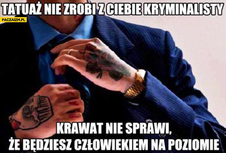 Tatuaż nie zrobi z Ciebie kryminalisty, krawat nie sprawi, że będziesz człowiekiem na poziomie