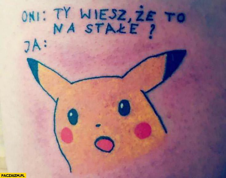 Tatuaż Pikachu oni: wiesz, że to na stałe? Ja: zdziwiony